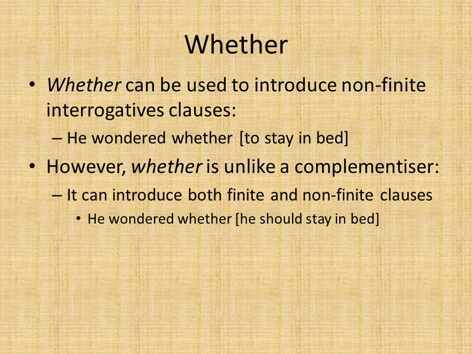 Whether Whether can be used to introduce non-finite interrogatives clauses: He wondered whether [to stay in bed]